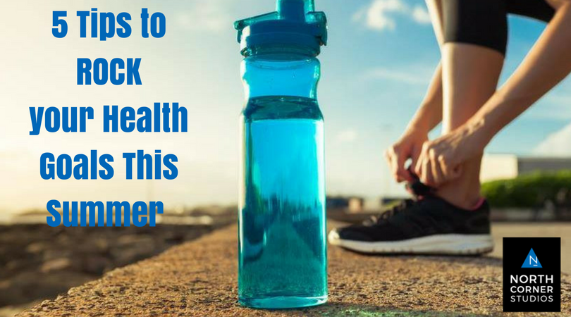 5 Tips to ROCK Your Health Goals This Summer